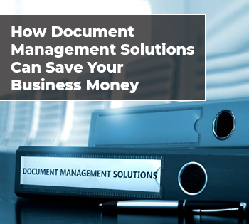 How Document Management Solutions Can Save Your Business Money